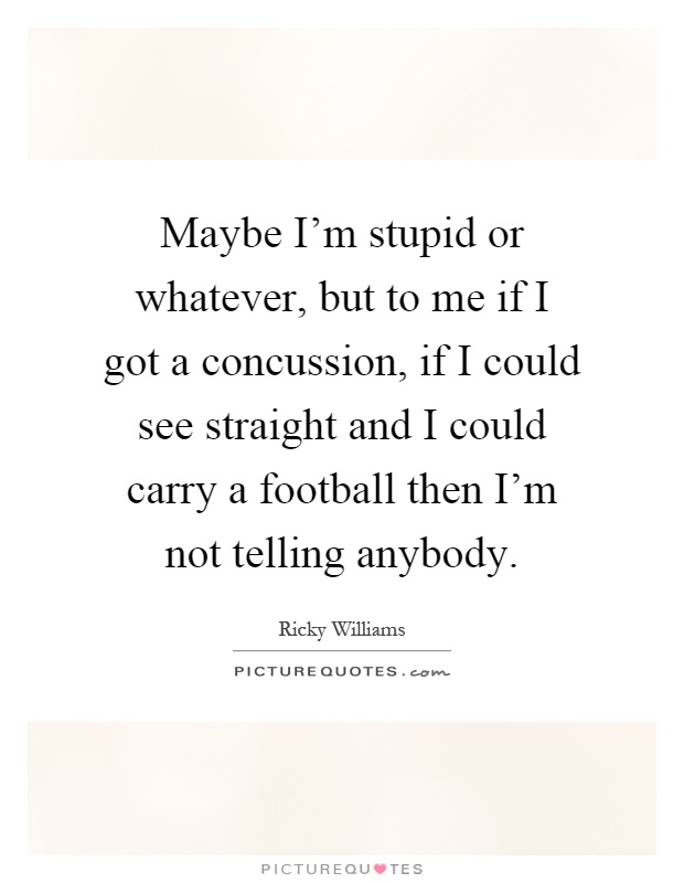 Maybe I'm stupid or whatever, but to me if I got a concussion, if I could see straight and I could carry a football then I'm not telling anybody Picture Quote #1