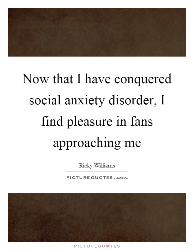 Now that I have conquered social anxiety disorder, I find pleasure in fans approaching me Picture Quote #1