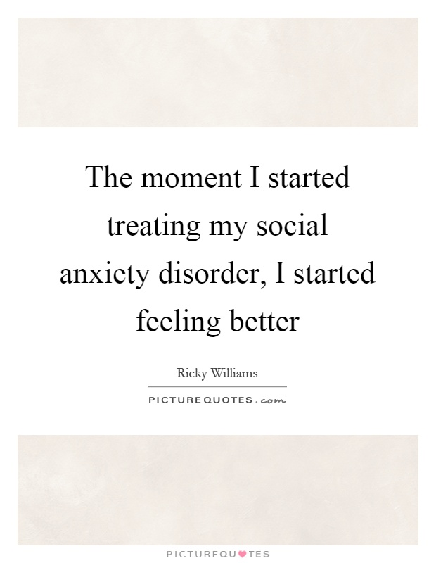 The moment I started treating my social anxiety disorder, I started feeling better Picture Quote #1