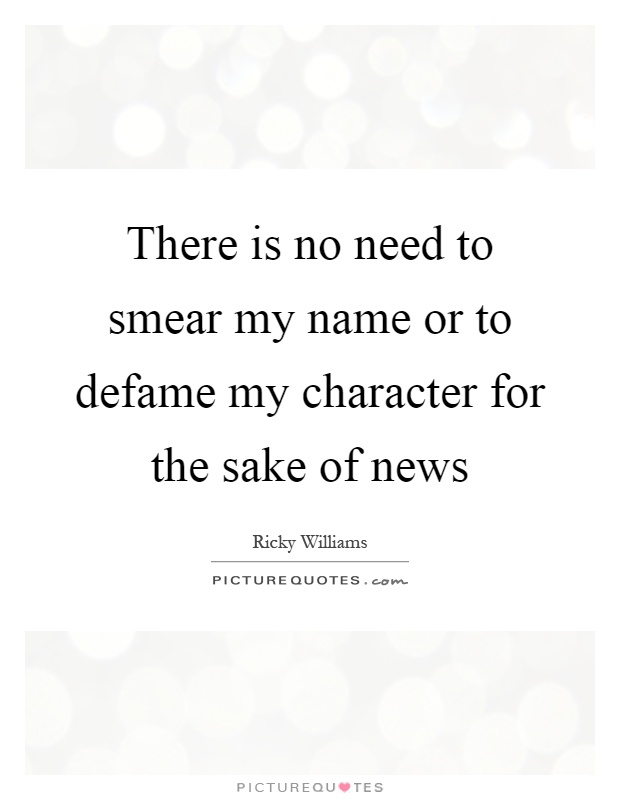 There is no need to smear my name or to defame my character for the sake of news Picture Quote #1