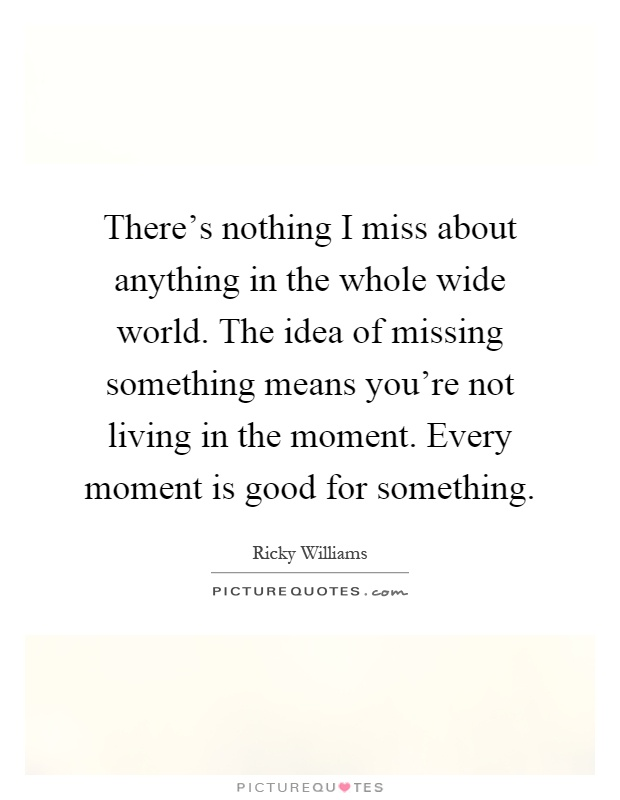 There's nothing I miss about anything in the whole wide world. The idea of missing something means you're not living in the moment. Every moment is good for something Picture Quote #1