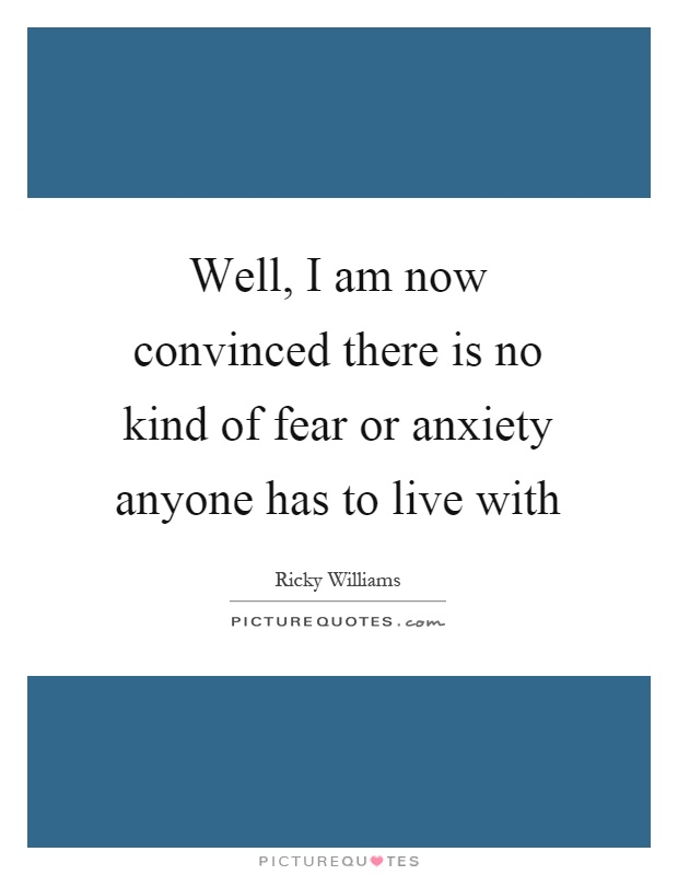 Well, I am now convinced there is no kind of fear or anxiety anyone has to live with Picture Quote #1