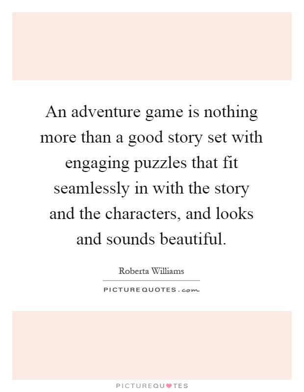 An adventure game is nothing more than a good story set with engaging puzzles that fit seamlessly in with the story and the characters, and looks and sounds beautiful Picture Quote #1