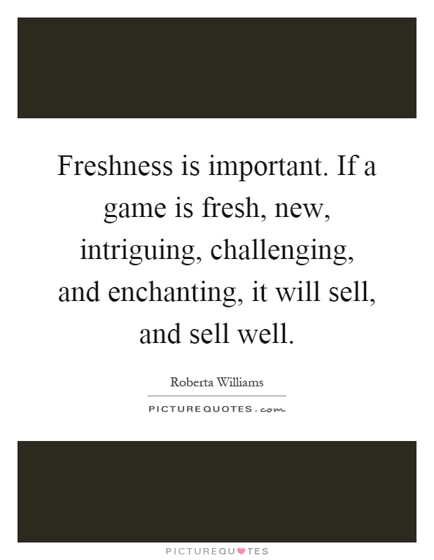 Freshness is important. If a game is fresh, new, intriguing, challenging, and enchanting, it will sell, and sell well Picture Quote #1