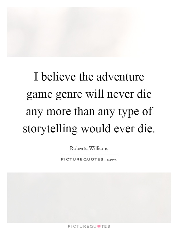 I believe the adventure game genre will never die any more than any type of storytelling would ever die Picture Quote #1
