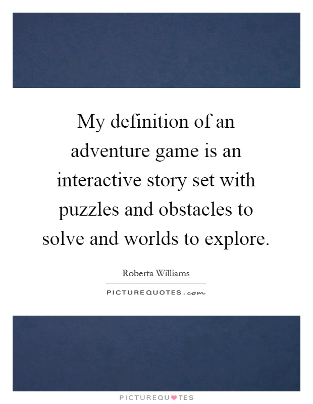 My definition of an adventure game is an interactive story set with puzzles and obstacles to solve and worlds to explore Picture Quote #1