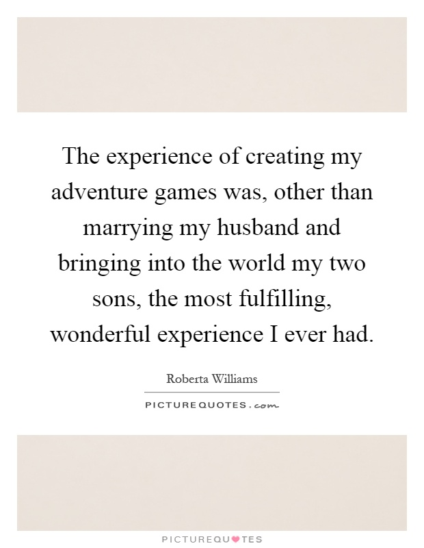 The experience of creating my adventure games was, other than marrying my husband and bringing into the world my two sons, the most fulfilling, wonderful experience I ever had Picture Quote #1