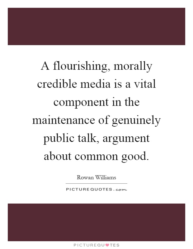 A flourishing, morally credible media is a vital component in the maintenance of genuinely public talk, argument about common good Picture Quote #1