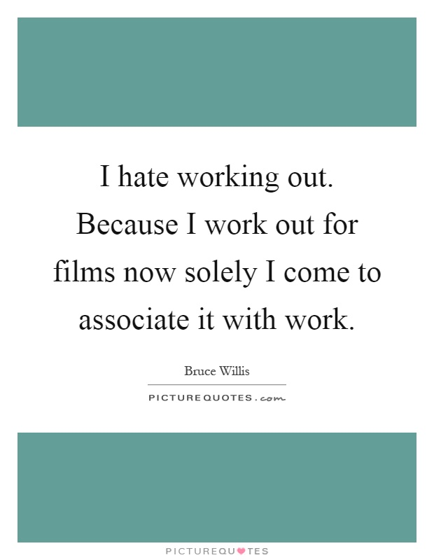 I hate working out. Because I work out for films now solely I come to associate it with work Picture Quote #1