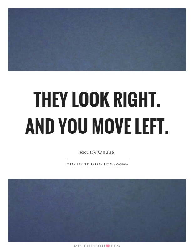 They look right. And you move left Picture Quote #1