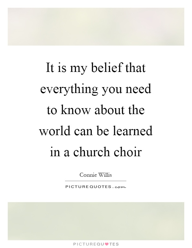 It is my belief that everything you need to know about the world can be learned in a church choir Picture Quote #1