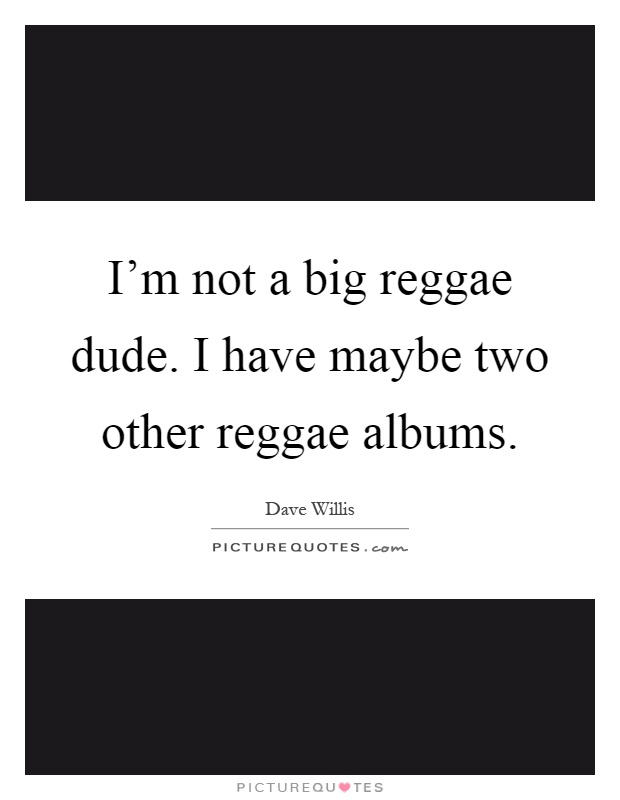 I'm not a big reggae dude. I have maybe two other reggae albums Picture Quote #1