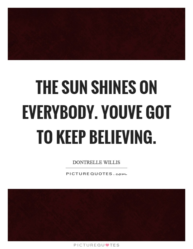 The sun shines on everybody. Youve got to keep believing Picture Quote #1