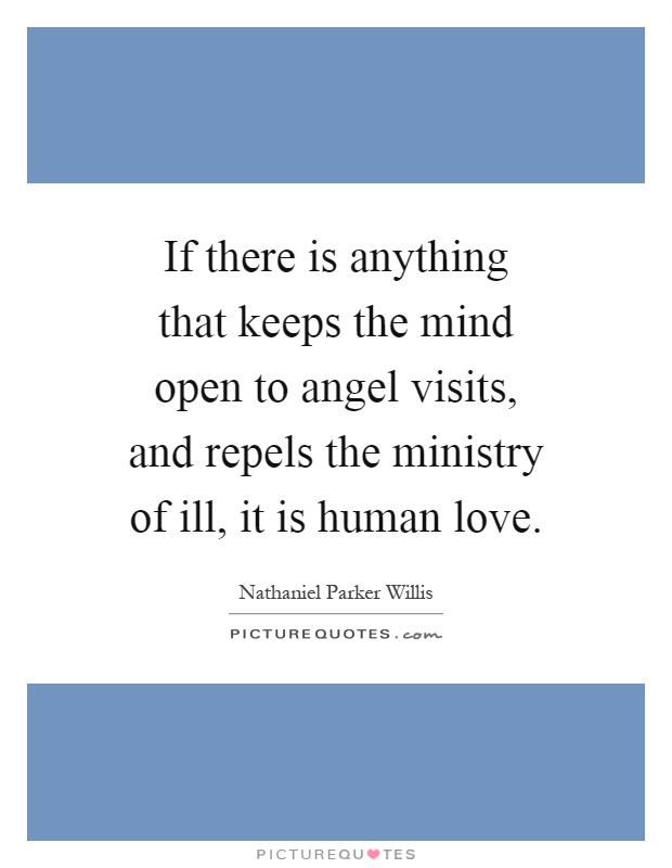 If there is anything that keeps the mind open to angel visits, and repels the ministry of ill, it is human love Picture Quote #1