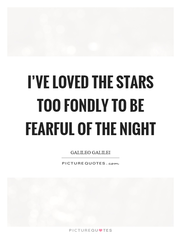 I've loved the stars too fondly to be fearful of the night Picture Quote #1