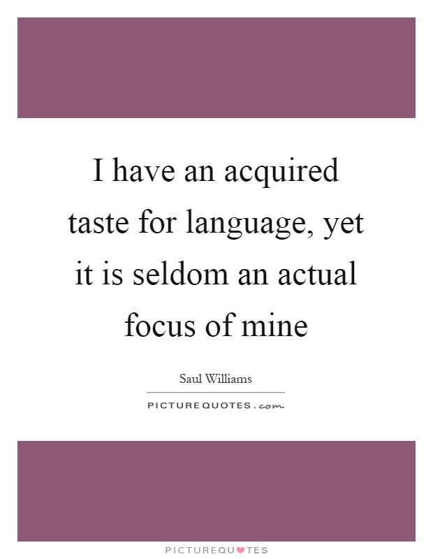 I have an acquired taste for language, yet it is seldom an actual focus of mine Picture Quote #1