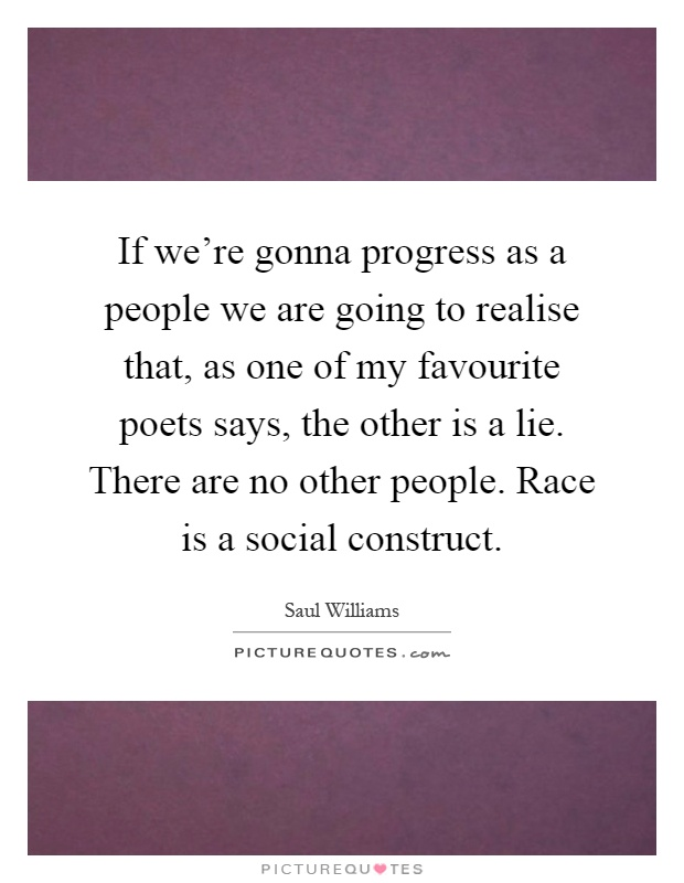 If we're gonna progress as a people we are going to realise that, as one of my favourite poets says, the other is a lie. There are no other people. Race is a social construct Picture Quote #1