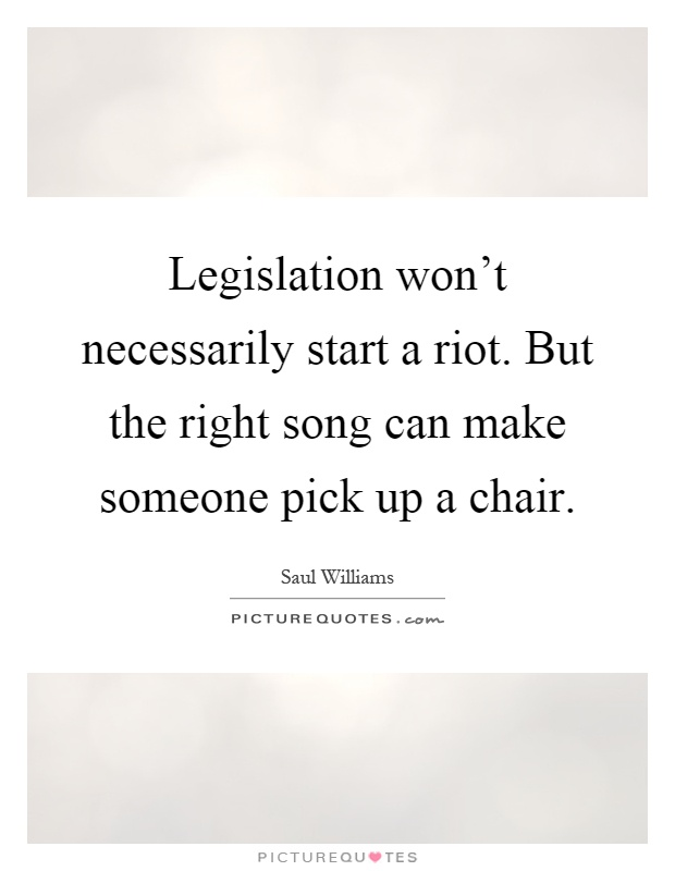 Legislation won't necessarily start a riot. But the right song can make someone pick up a chair Picture Quote #1