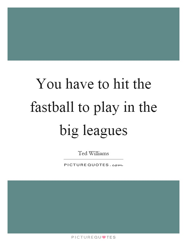 You have to hit the fastball to play in the big leagues Picture Quote #1