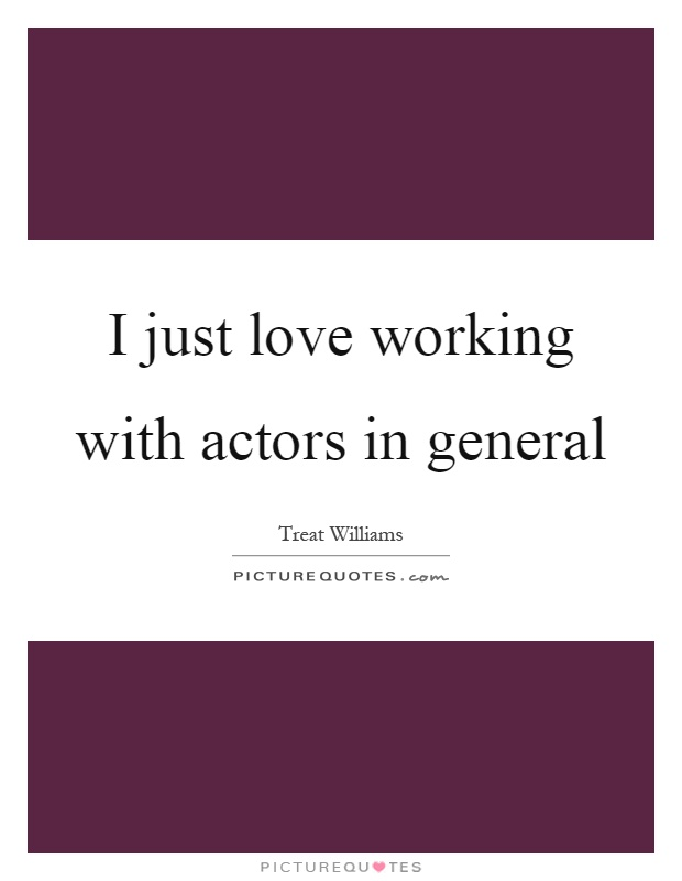 I just love working with actors in general Picture Quote #1