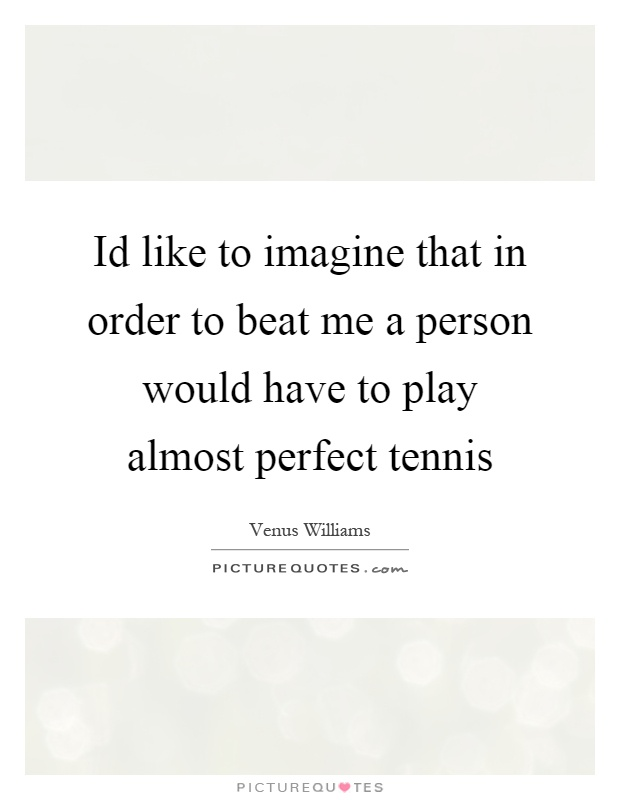 Id like to imagine that in order to beat me a person would have to play almost perfect tennis Picture Quote #1