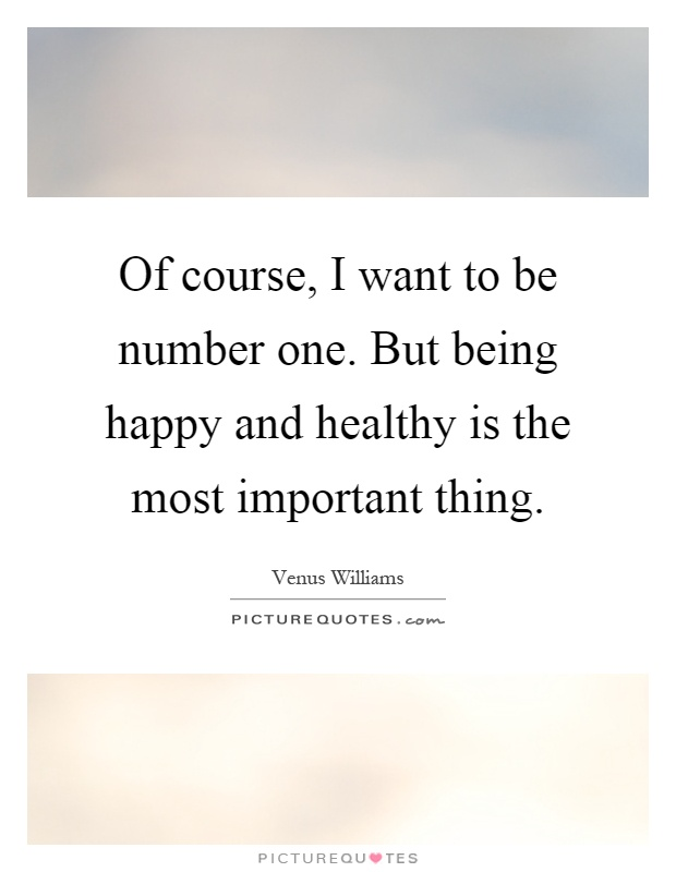 Of course, I want to be number one. But being happy and healthy is the most important thing Picture Quote #1