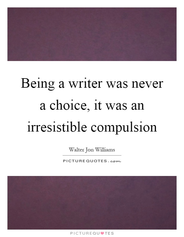 Being a writer was never a choice, it was an irresistible compulsion Picture Quote #1
