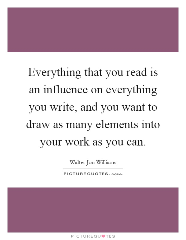 Everything that you read is an influence on everything you write, and you want to draw as many elements into your work as you can Picture Quote #1