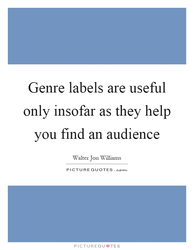 Genre labels are useful only insofar as they help you find an audience Picture Quote #1