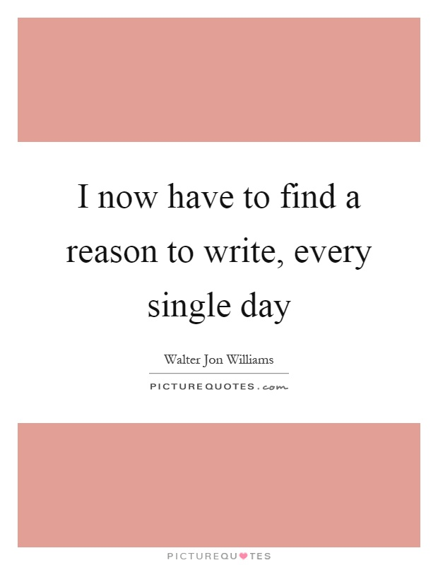 I now have to find a reason to write, every single day Picture Quote #1