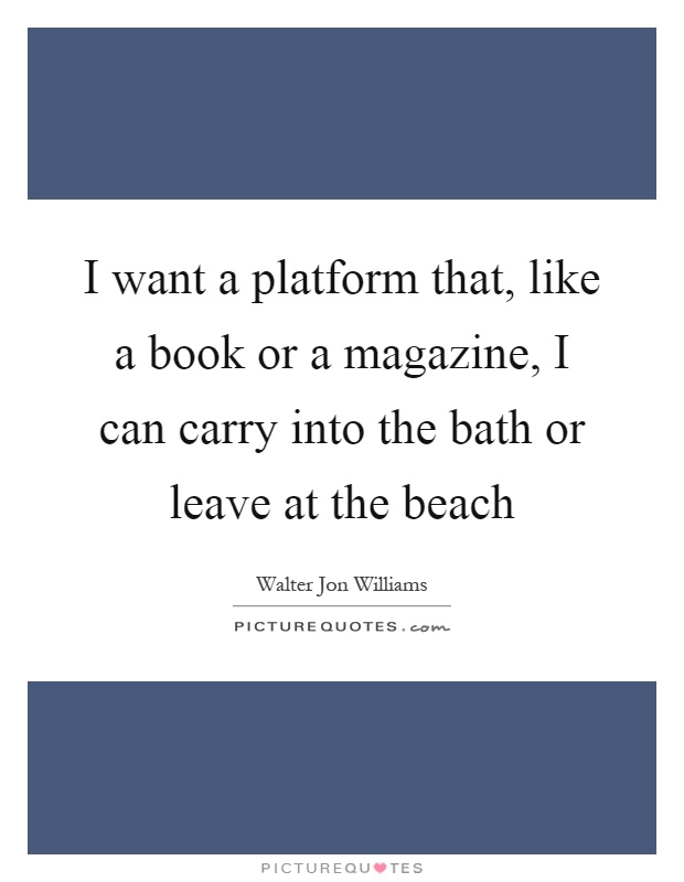 I want a platform that, like a book or a magazine, I can carry into the bath or leave at the beach Picture Quote #1