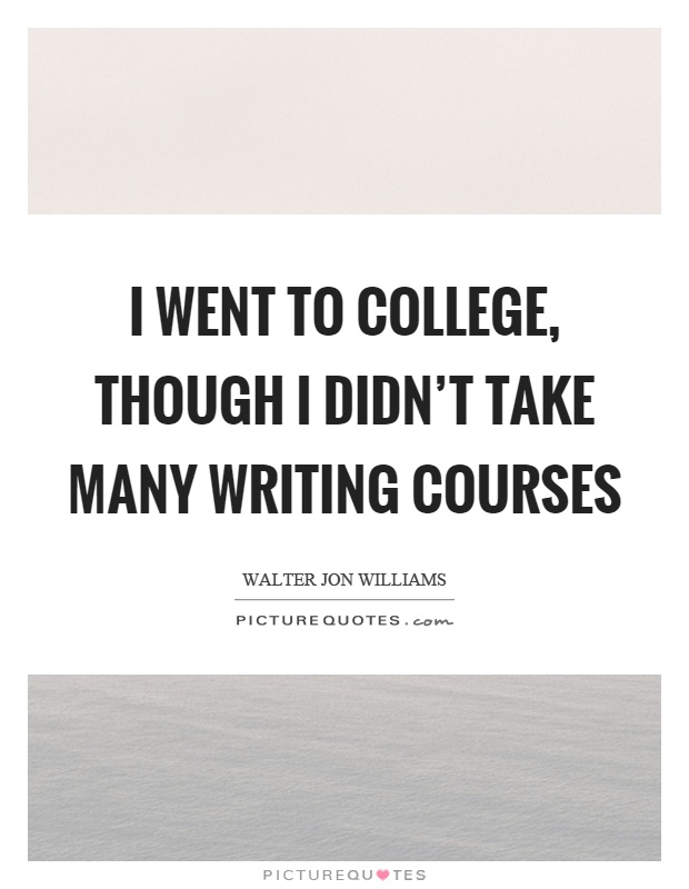 I went to college, though I didn't take many writing courses Picture Quote #1