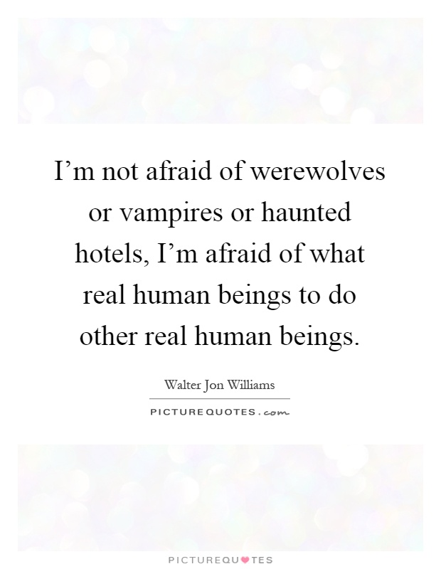I'm not afraid of werewolves or vampires or haunted hotels, I'm afraid of what real human beings to do other real human beings Picture Quote #1