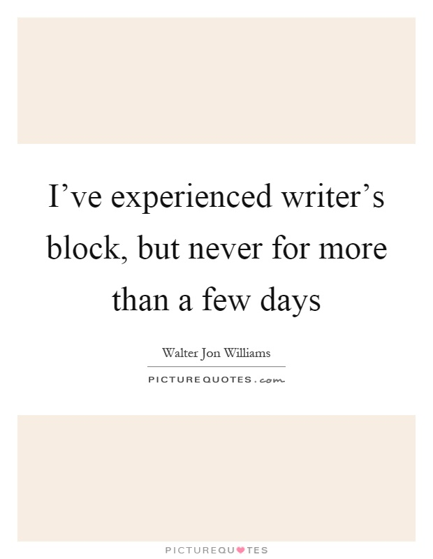 I've experienced writer's block, but never for more than a few days Picture Quote #1