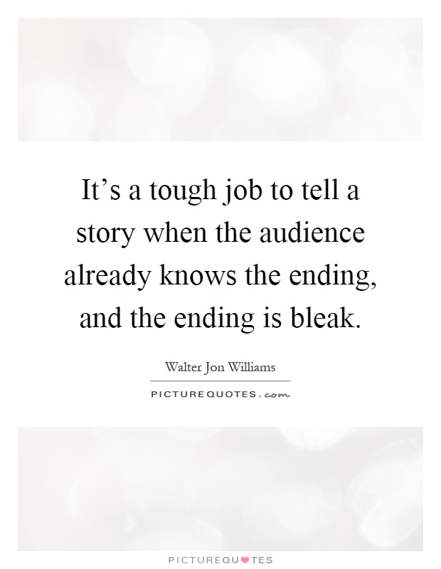 It's a tough job to tell a story when the audience already knows the ending, and the ending is bleak Picture Quote #1