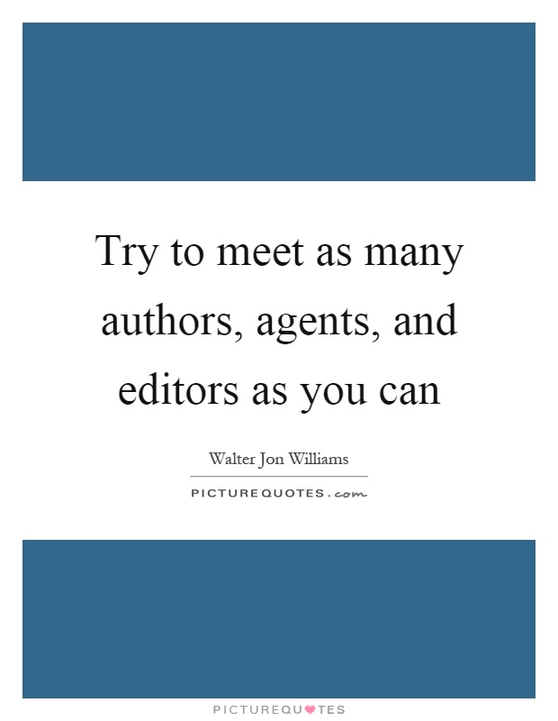 Try to meet as many authors, agents, and editors as you can Picture Quote #1