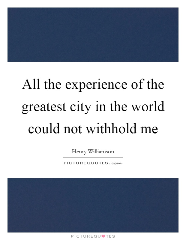All the experience of the greatest city in the world could not withhold me Picture Quote #1