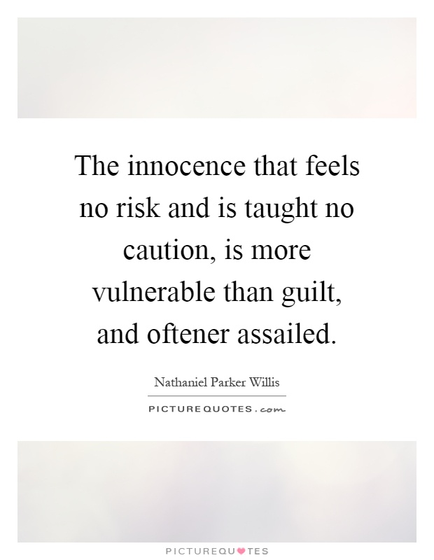 The innocence that feels no risk and is taught no caution, is more vulnerable than guilt, and oftener assailed Picture Quote #1