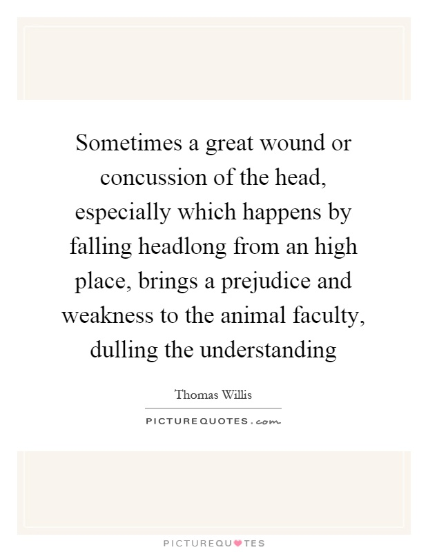 Sometimes a great wound or concussion of the head, especially which happens by falling headlong from an high place, brings a prejudice and weakness to the animal faculty, dulling the understanding Picture Quote #1
