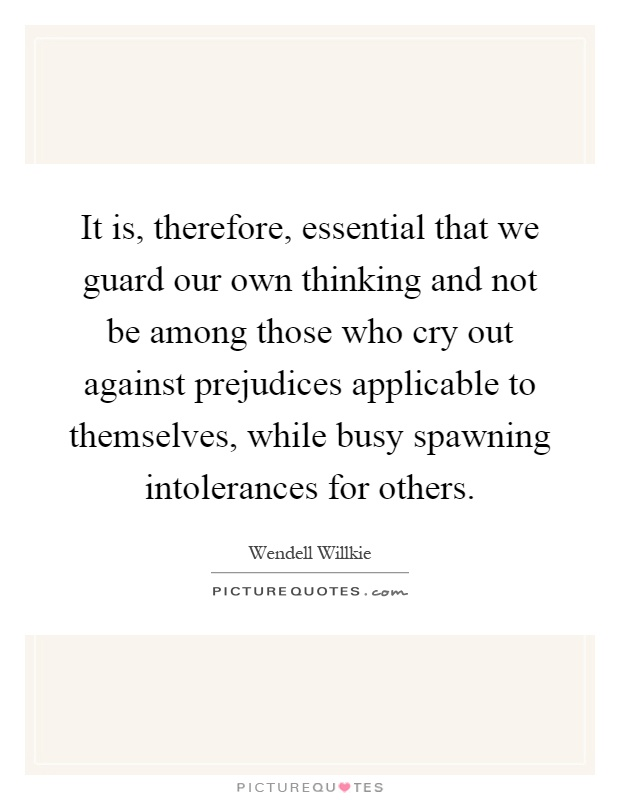 It is, therefore, essential that we guard our own thinking and not be among those who cry out against prejudices applicable to themselves, while busy spawning intolerances for others Picture Quote #1