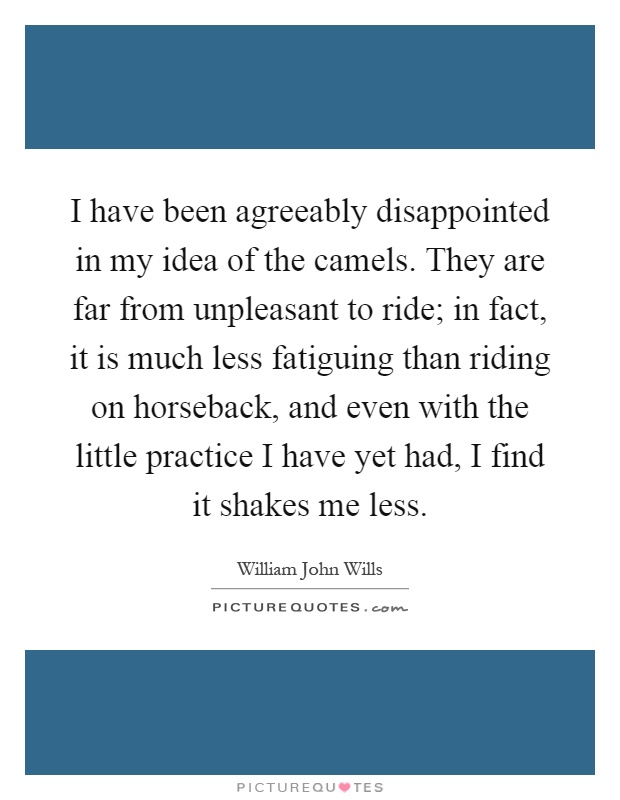 I have been agreeably disappointed in my idea of the camels. They are far from unpleasant to ride; in fact, it is much less fatiguing than riding on horseback, and even with the little practice I have yet had, I find it shakes me less Picture Quote #1
