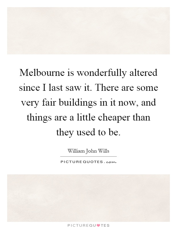 Melbourne is wonderfully altered since I last saw it. There are some very fair buildings in it now, and things are a little cheaper than they used to be Picture Quote #1