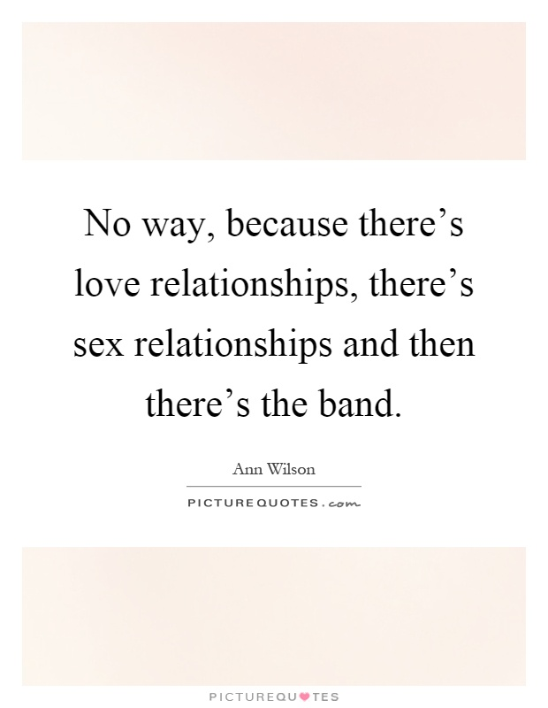 No way, because there's love relationships, there's sex relationships and then there's the band Picture Quote #1