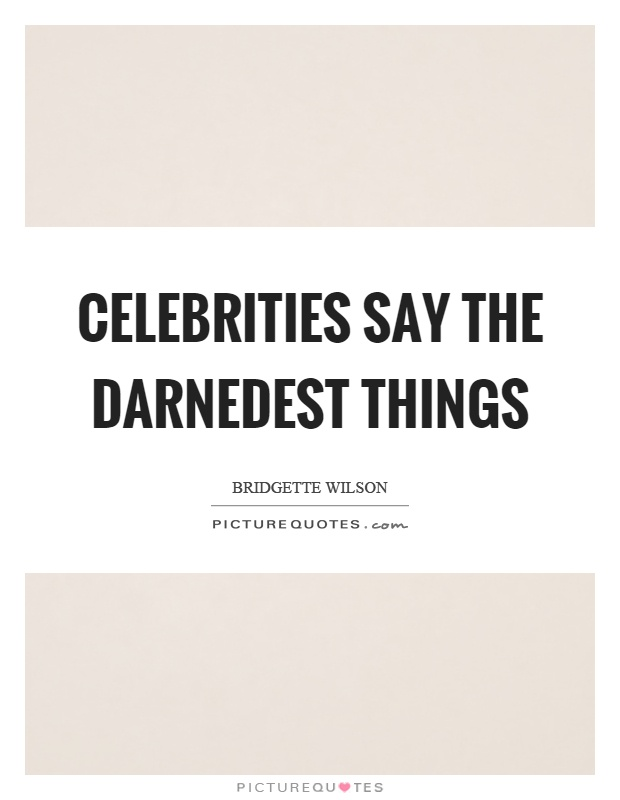 Celebrities say the darnedest things Picture Quote #1