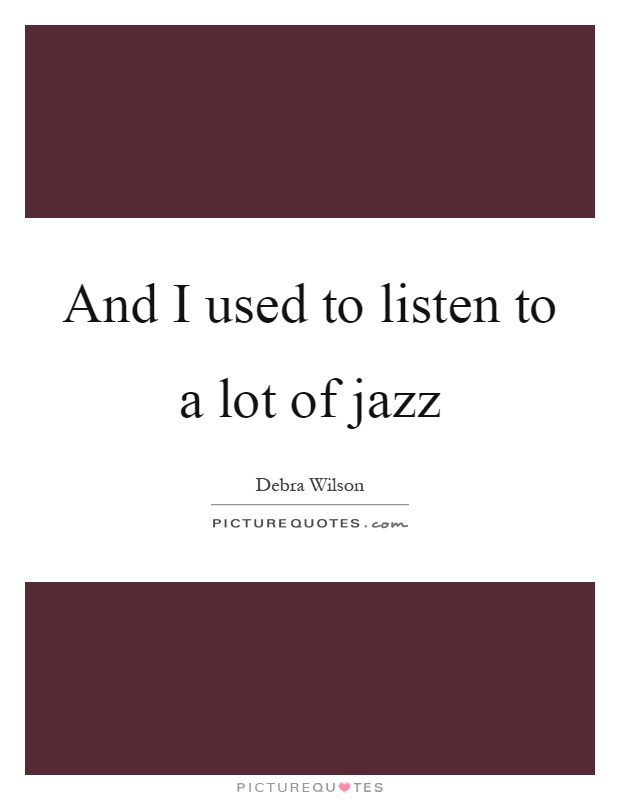 And I used to listen to a lot of jazz Picture Quote #1