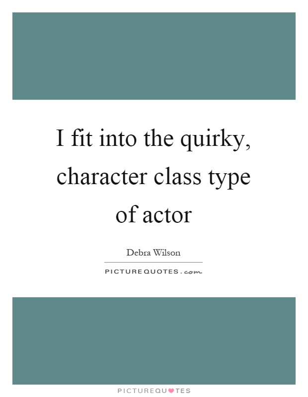 I fit into the quirky, character class type of actor Picture Quote #1