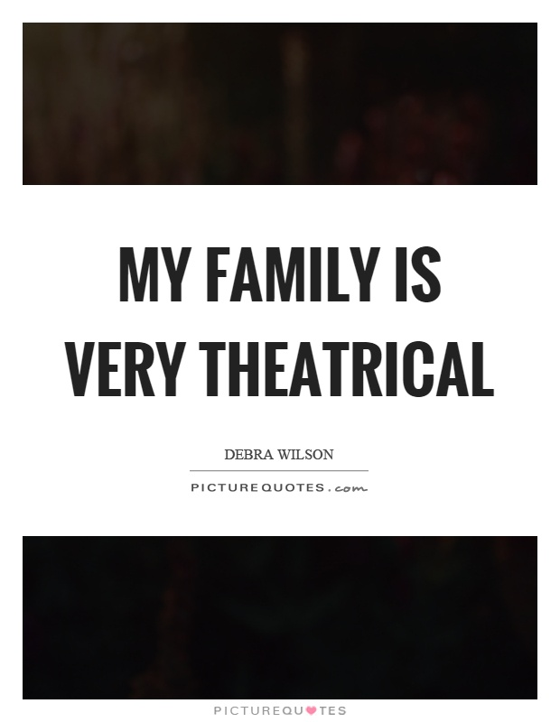 My family is very theatrical Picture Quote #1
