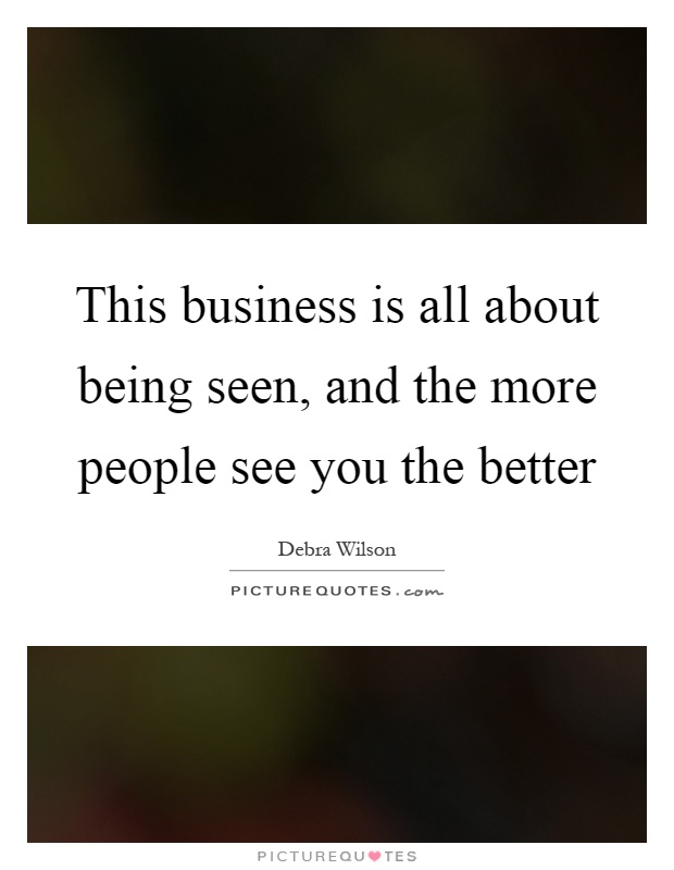 This business is all about being seen, and the more people see you the better Picture Quote #1