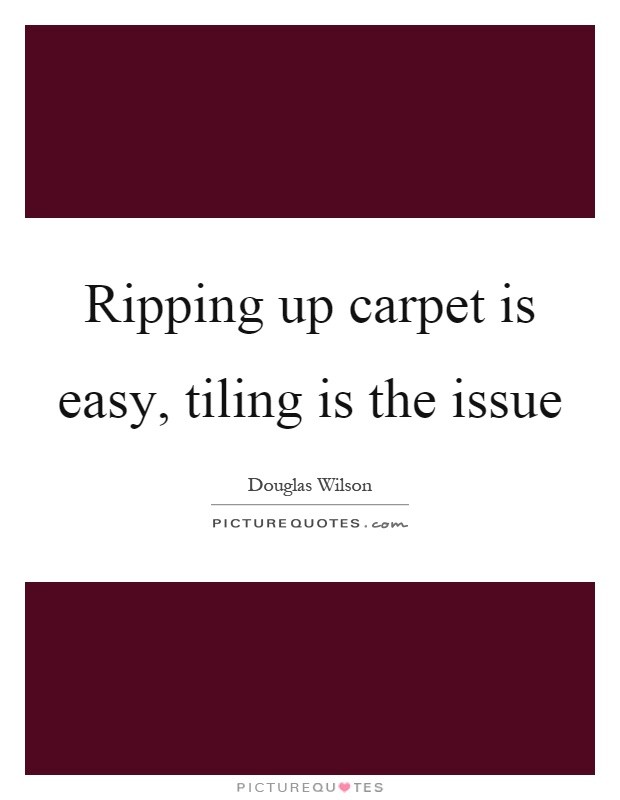 Ripping up carpet is easy, tiling is the issue Picture Quote #1