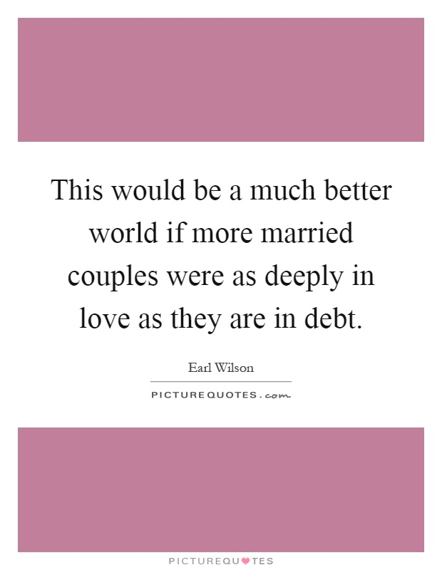 This would be a much better world if more married couples were as deeply in love as they are in debt Picture Quote #1